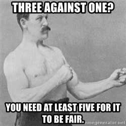 overly manlyman - three against one? You need at least five for it to be fair.