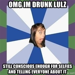 Annoying FB girl - Omg im drunk lulz Still conscious enough for selfies and telling everyone about it
