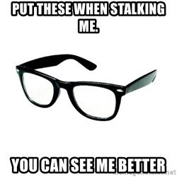hipster glasses - Put these when stalking  me. You can see me better