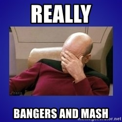 Picard facepalm  - really bangers and mash