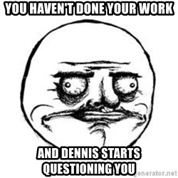 Me Gusta face - YOU HAVEN'T DONE YOUR WORK AND DENNIS STARTS QUESTIONING YOU