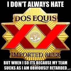 Dos Equis - I don't always Hate But when I so its because my team sucks as I am obviously retarded