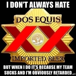 Dos Equis - I don't always Hate  But when I do it's because my team sucks and I'm obviously retarded