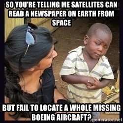 Skeptical third-world kid - So you're telling me satellites can read a newspaper on earth from space but fail to locate a whole missing boeing aircraft?