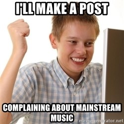 First Day on the internet kid - I'll make a post Complaining about mainstream music