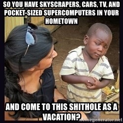 Skeptical third-world kid - so you have skyscrapers, cars, TV, and pocket-sized supercomputers in your hometown and come to this shithole as a vacation?