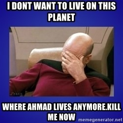 Picard facepalm  - I dont want to live on this planet where ahmad lives anymore.kill me now