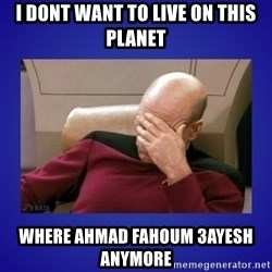 Picard facepalm  - I dont want to live on this planet where Ahmad fahoum 3ayesh anymore
