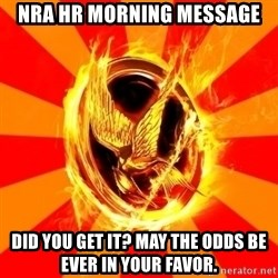 Typical fan of the hunger games - NRA HR MORNING MESSAGE did you get it? may the odds be EVER in your favor.