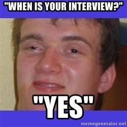 "rally drunk guy - ""When is your interview?"" ""YES"""