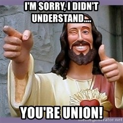 buddy jesus - I'm sorry, I didn't understand.... YOU'RE UNION!