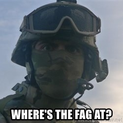 Aghast Soldier Guy -  Where's the fag at?