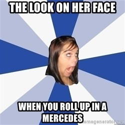 Annoying Facebook Girl - the look on her face when you roll up in a mercedes