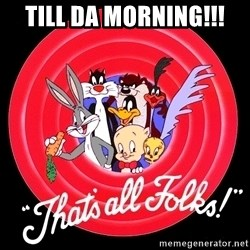 that's all folks - Till da morning!!!