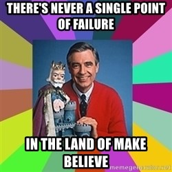 mr rogers  - There's Never a single point of failure In the land of make believe