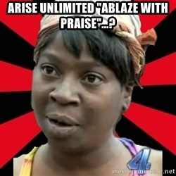 """I GOTTA LITTLE TIME  - Arise Unlimited """"Ablaze with Praise""""...?"""