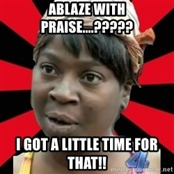 I GOTTA LITTLE TIME  - Ablaze with Praise....????? I got a little time for that!!