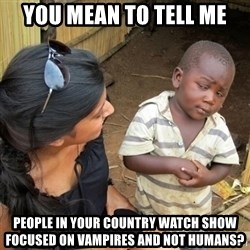you mean to tell me black kid - You mean to tell me People in your country watch show focused on vampires and not humans?