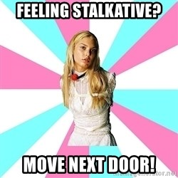 Slavegirl - Feeling stalkative? Move next door!
