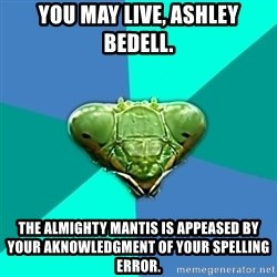Crazy Girlfriend Praying Mantis - You may live, Ashley Bedell. The almighty Mantis is appeased by your aknowledgment of your spelling error.