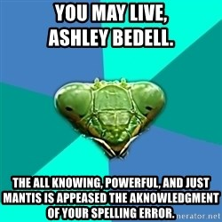 Crazy Girlfriend Praying Mantis - You may live,                      Ashley Bedell. The all knowing, powerful, and just Mantis is appeased the aknowledgment of your spelling error.