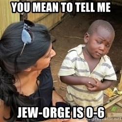 you mean to tell me black kid - You mean to tell me Jew-orge is 0-6
