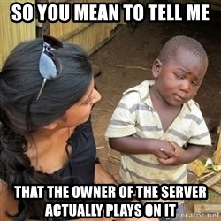 you mean to tell me black kid - So you mean to tell me That the owner of the server actually plays on it