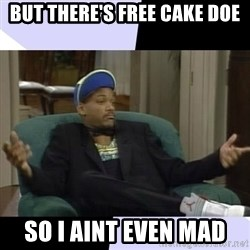 I Aint Even Mad Will - But there's free cake doe So I aint even mad