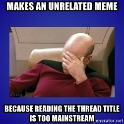 Picard facepalm  - Makes an unrelated meme Because reading the thread title is too mainstream