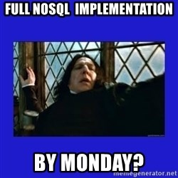 Dafuq Severus Snape - FULL NOSQL  IMPLEMENTATION BY MONDAY?