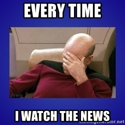 Picard facepalm  - every time i watch the news