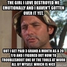 bill murray which is nice - the girl i love destroyed me emotionally and i haven't gotten over it yet, but i get paid 3 grand a month as a 20 y/o and i figured out how to troubleshoot one of the tools at work all by myself, which is nice