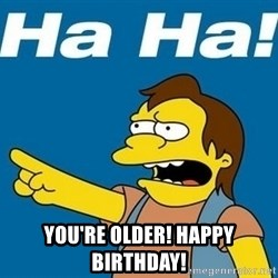 Nelson Muntz Simpson -  You're older! Happy Birthday!