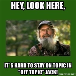 "Si Robertson - Hey, look here, It`s hard to stay on topic in ""off topic"" Jack!"