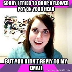 crazy girlfriend meme heh - sorry i tried to drop a flower pot on your head but you didn't reply to my email
