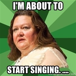 Dumb Whore Gina Rinehart - I'm about to Start singing. ....