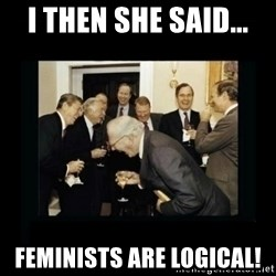 Rich Men Laughing - I then she said... feminists are logical!