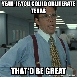 Yeah that'd be great... - Yeah, If you could obliterate Texas That'd be great
