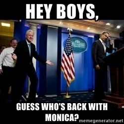 Inappropriate Timing Bill Clinton - Hey boys, Guess who's back with Monica?