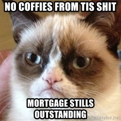 Angry Cat Meme - NO COFFIES FROM TIS SHIT MORTGAGE STILLS OUTSTANDING