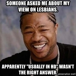 """Yo Dawg - someone asked me about my view on lesbians. apparently """"usually in HD"""" wasn't the right answer."""