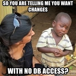 you mean to tell me black kid - so you are telling me you want changes with no DB Access?