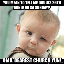 Skeptical Baby Whaa? - YOU MEAN TO TELL ME DOULOS 26TH ANNIV NA SA SUNDAY? OMG. Dearest Church yun!