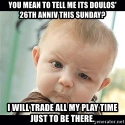 Skeptical Baby Whaa? - you mean to tell me its doulos' 26th anniv this sunday? i will trade all my play time just to be there.