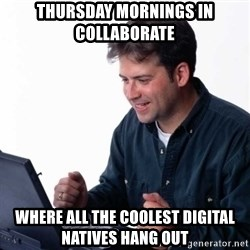 Net Noob - thursday mornings in collaborate where all the coolest digital natives hang out