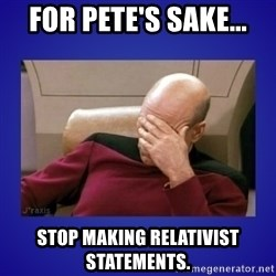 Picard facepalm  - For Pete's Sake... Stop making relativist statements.