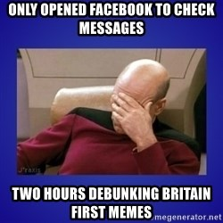 Picard facepalm  - only opened facebook to check messages two hours debunking britain first memes