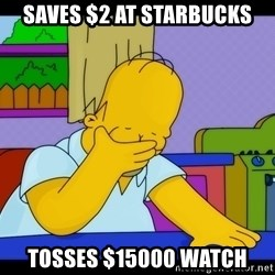 Homer Facepalm - SAVES $2 AT STARBUCKS TOSSES $15000 WATCH
