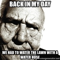 Back In My Day - Back in my day we had to water the lawn with a water hose