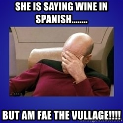 Picard facepalm  - She is saying wine in Spanish........ But am fae the vullage!!!!